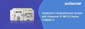 Реализуйте комплексный доступ с помощью устройства Raisecom IP MPLS iTN8800-A